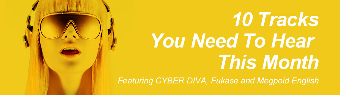 10 Tracks You Need To Hear This Month. Featuring CYBER DIVA, Fukase and Megpoid English.