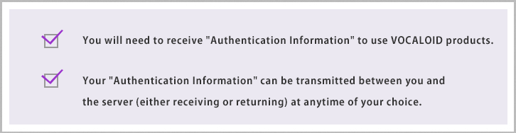 You will need to receive Authentication Information to use VOCALOID products. Your Authentication Information can be transmitted between you and the server (either receiving or returning) at any time of your choice.
