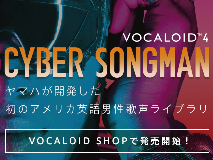 VOCALOID4 Library CYBER SONGMAN登場!