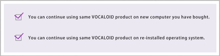 You can continue using the same VOCALOID product on a new computer. You can continue using the same VOCALOID product on a re-installed operating system.