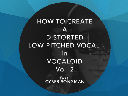 How to Create a Distorted Low-Pitched Vocal in VOCALOID Vol. 2