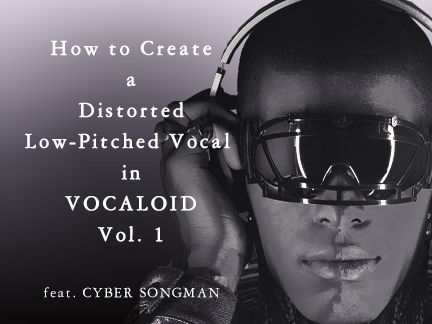 How to Create a Distorted Low-Pitched Vocal in VOCALOID Vol. 1