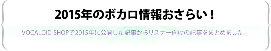 2015年のボカロ情報おさらい!~VOCALOID SHOP 特集記事まとめ・その2