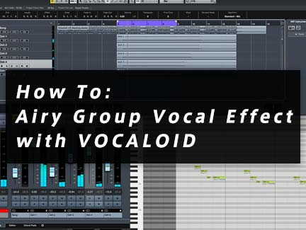 How To: Airy Group Vocal Effect with VOCALOID